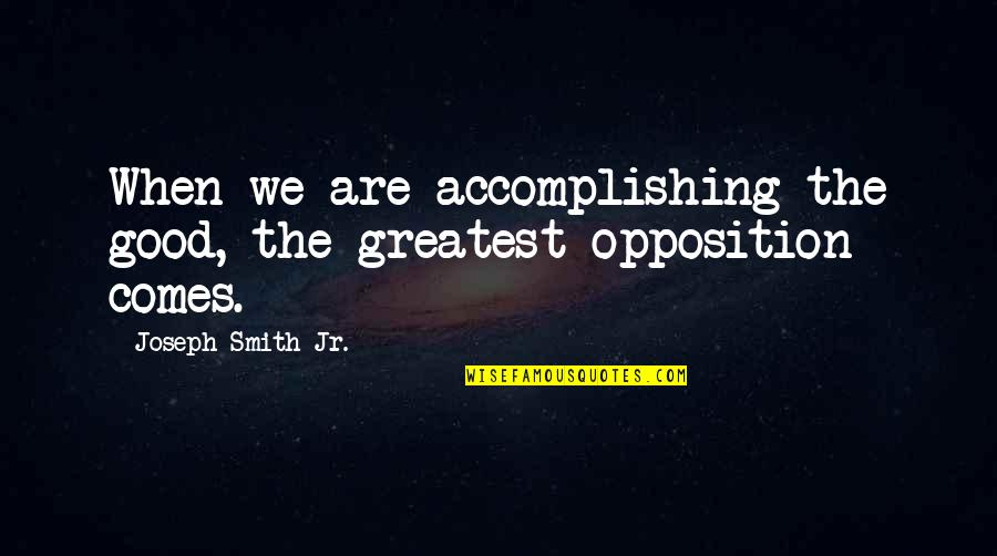 Opposition Quotes By Joseph Smith Jr.: When we are accomplishing the good, the greatest