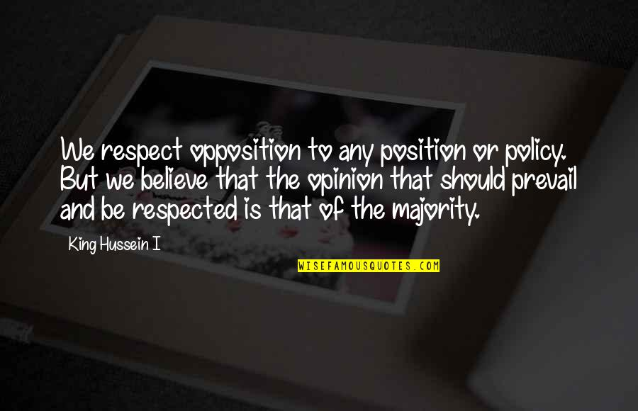 Opposition Quotes By King Hussein I: We respect opposition to any position or policy.
