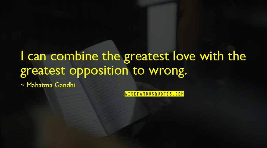 Opposition Quotes By Mahatma Gandhi: I can combine the greatest love with the