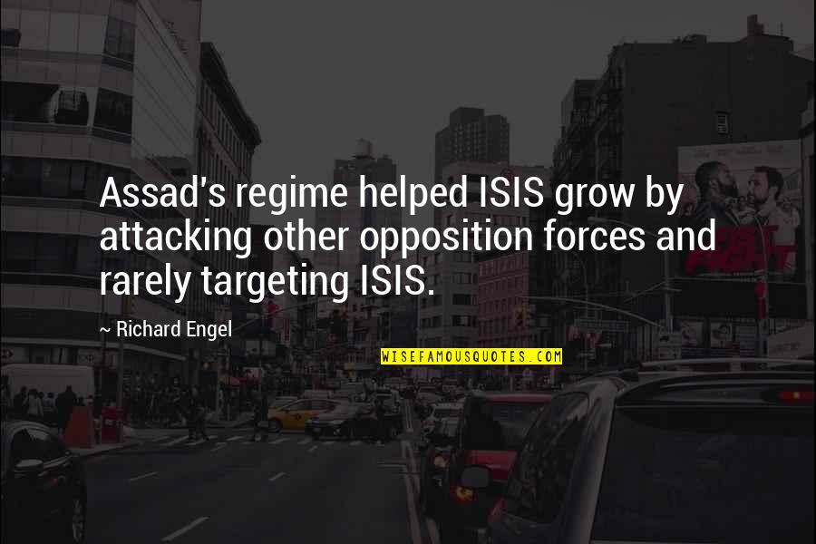 Opposition Quotes By Richard Engel: Assad's regime helped ISIS grow by attacking other
