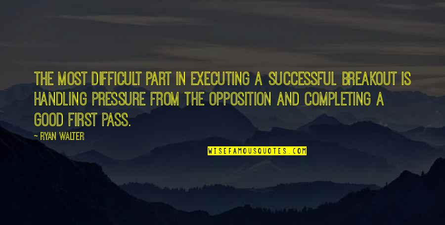Opposition Quotes By Ryan Walter: The most difficult part in executing a successful