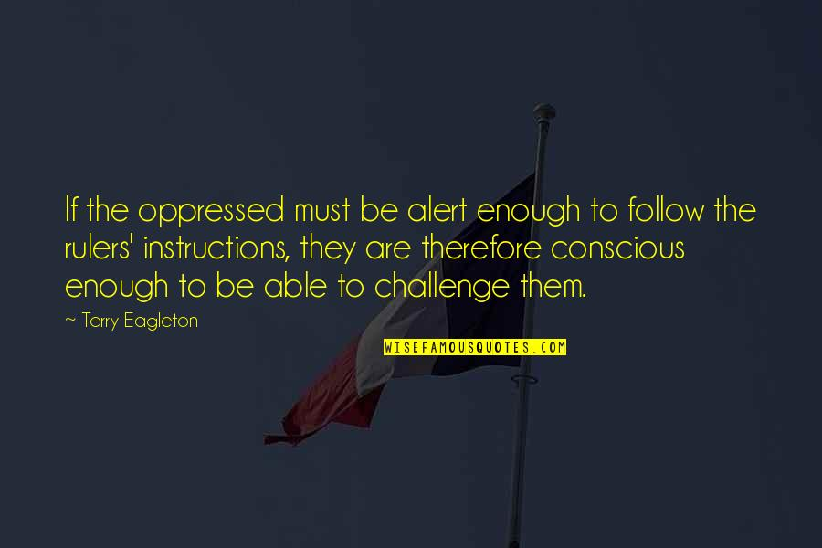 Opposition Quotes By Terry Eagleton: If the oppressed must be alert enough to