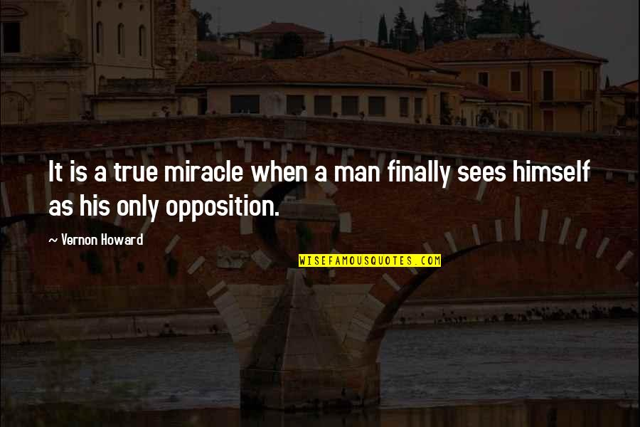 Opposition Quotes By Vernon Howard: It is a true miracle when a man