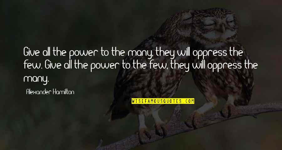 Oppress Quotes By Alexander Hamilton: Give all the power to the many, they
