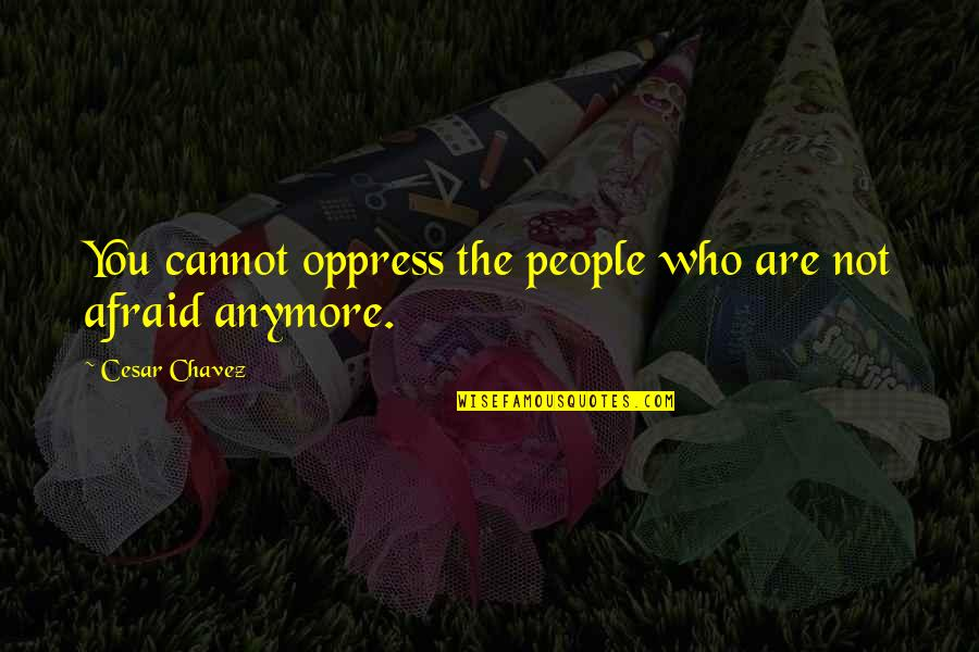Oppress Quotes By Cesar Chavez: You cannot oppress the people who are not