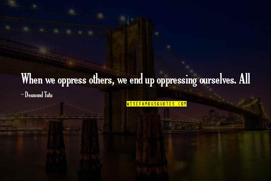 Oppress Quotes By Desmond Tutu: When we oppress others, we end up oppressing