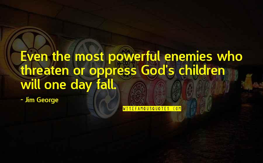 Oppress Quotes By Jim George: Even the most powerful enemies who threaten or