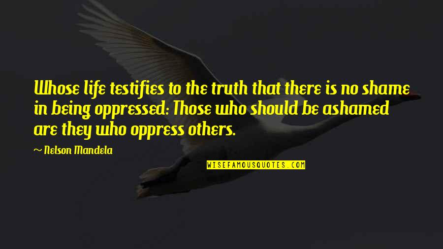 Oppress Quotes By Nelson Mandela: Whose life testifies to the truth that there