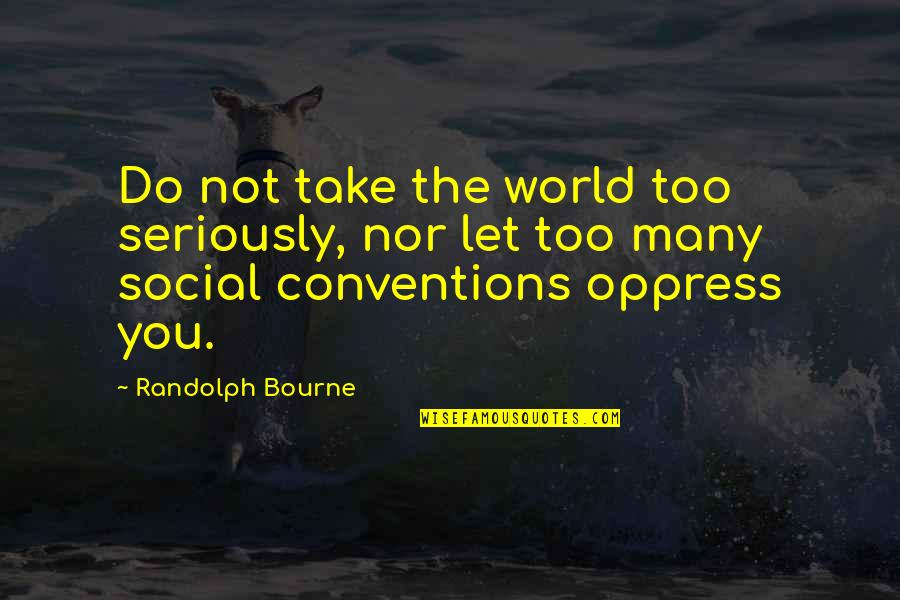Oppress Quotes By Randolph Bourne: Do not take the world too seriously, nor