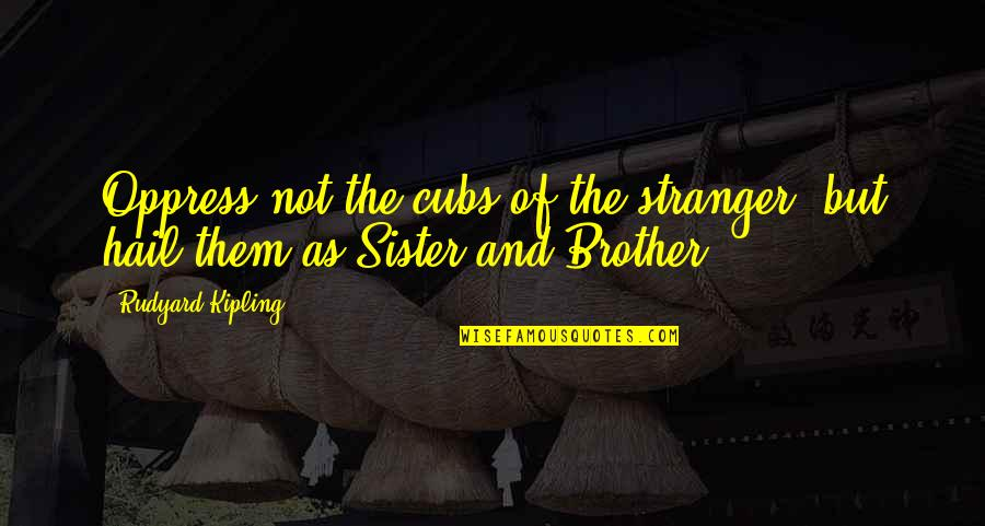 Oppress Quotes By Rudyard Kipling: Oppress not the cubs of the stranger, but
