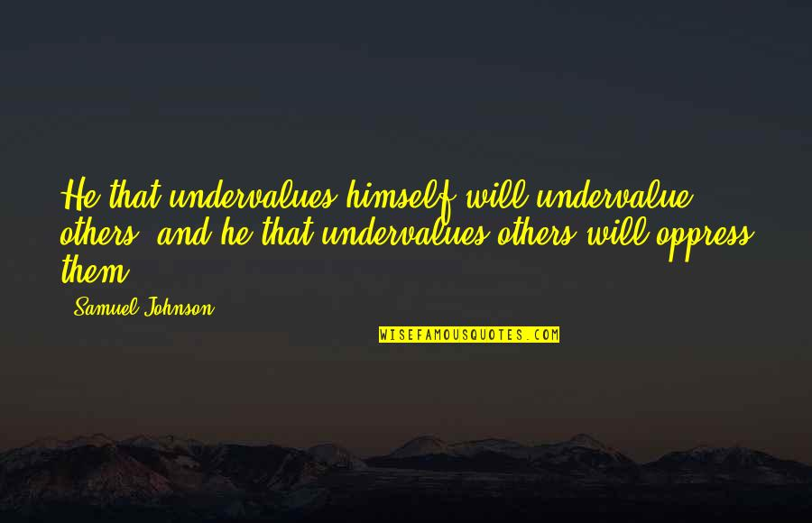 Oppress Quotes By Samuel Johnson: He that undervalues himself will undervalue others, and