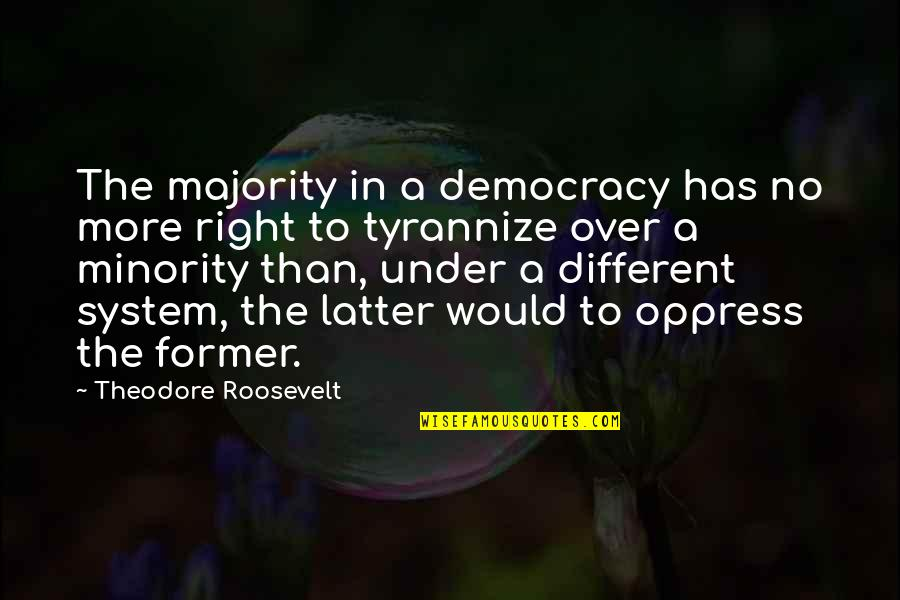 Oppress Quotes By Theodore Roosevelt: The majority in a democracy has no more