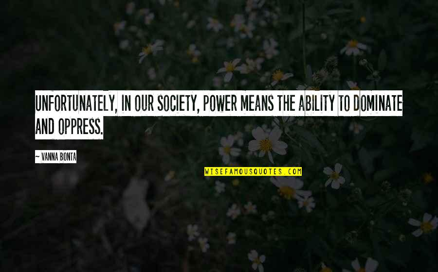 Oppress Quotes By Vanna Bonta: Unfortunately, in our society, power means the ability