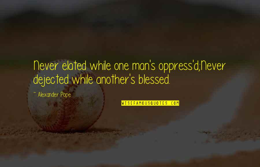 Oppress'd Quotes By Alexander Pope: Never elated while one man's oppress'd;Never dejected while
