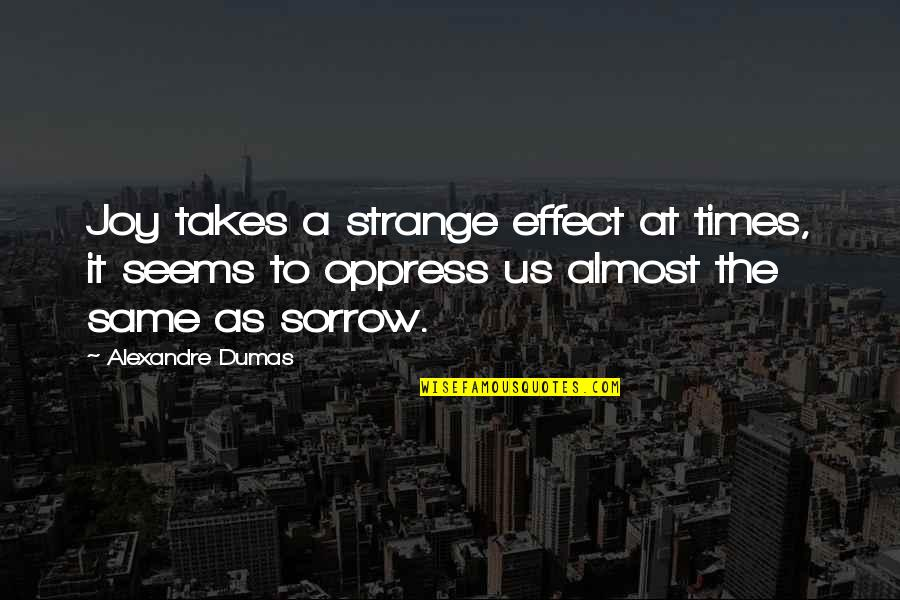 Oppress'd Quotes By Alexandre Dumas: Joy takes a strange effect at times, it