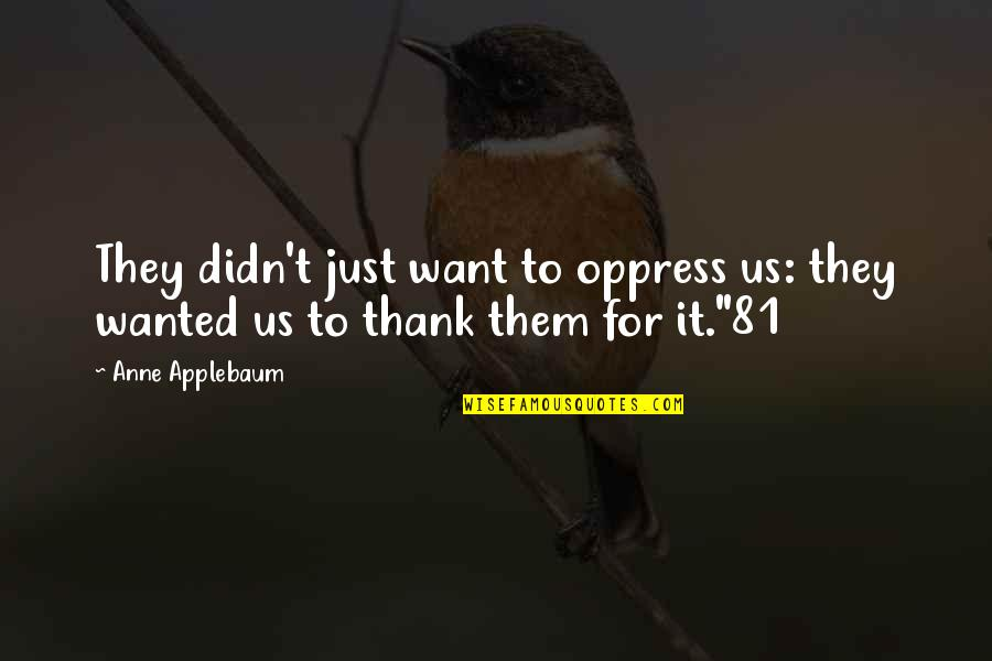Oppress'd Quotes By Anne Applebaum: They didn't just want to oppress us: they