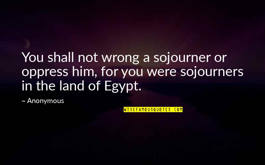 Oppress'd Quotes By Anonymous: You shall not wrong a sojourner or oppress