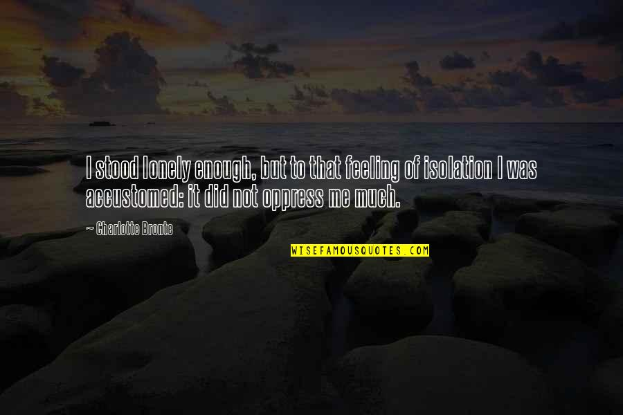 Oppress'd Quotes By Charlotte Bronte: I stood lonely enough, but to that feeling