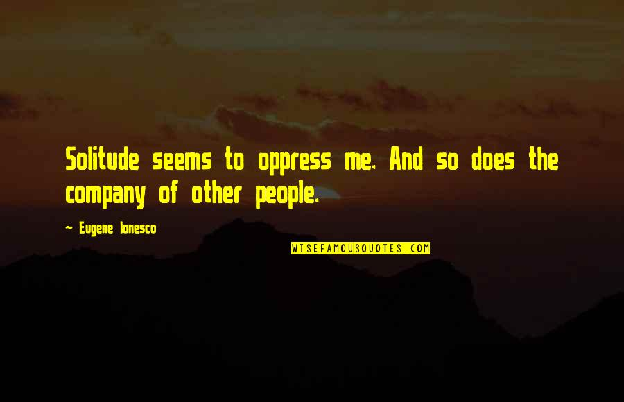Oppress'd Quotes By Eugene Ionesco: Solitude seems to oppress me. And so does
