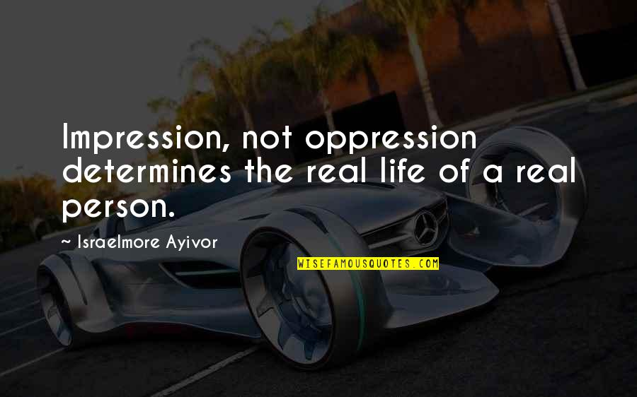 Oppress'd Quotes By Israelmore Ayivor: Impression, not oppression determines the real life of