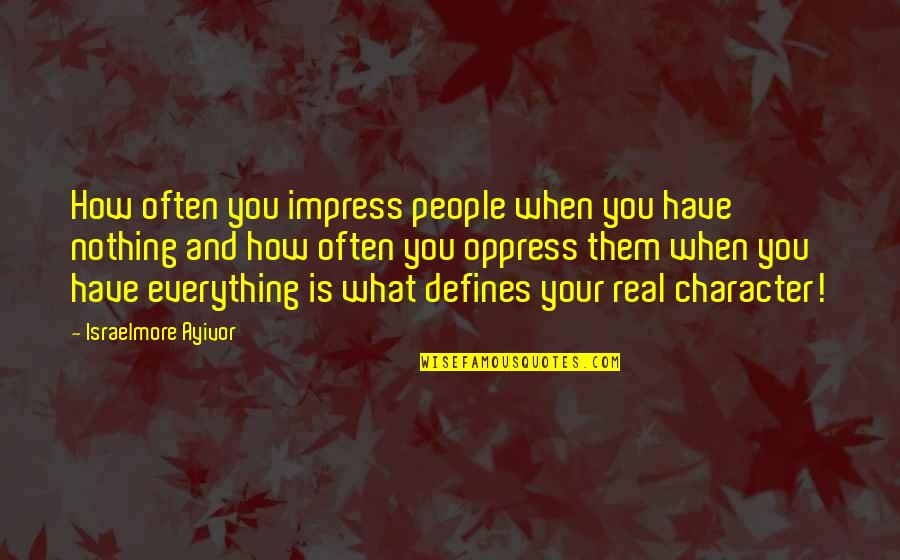 Oppress'd Quotes By Israelmore Ayivor: How often you impress people when you have