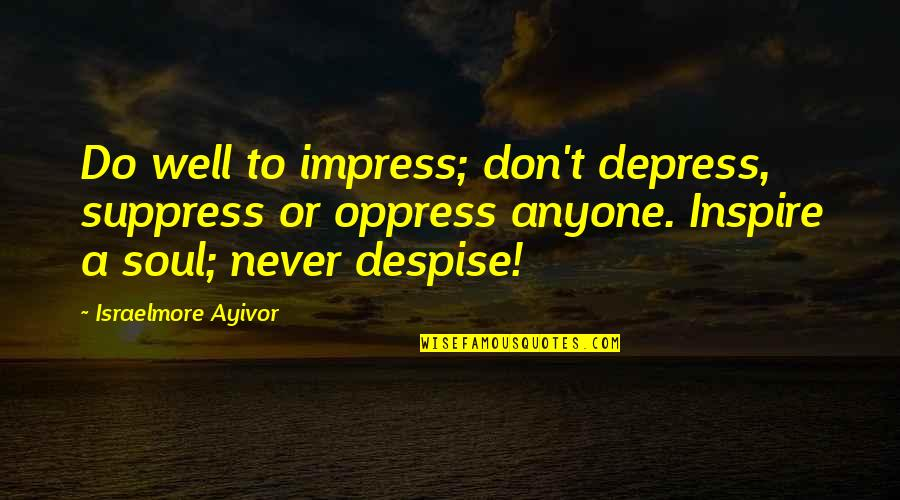 Oppress'd Quotes By Israelmore Ayivor: Do well to impress; don't depress, suppress or