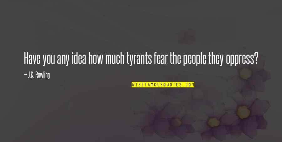 Oppress'd Quotes By J.K. Rowling: Have you any idea how much tyrants fear