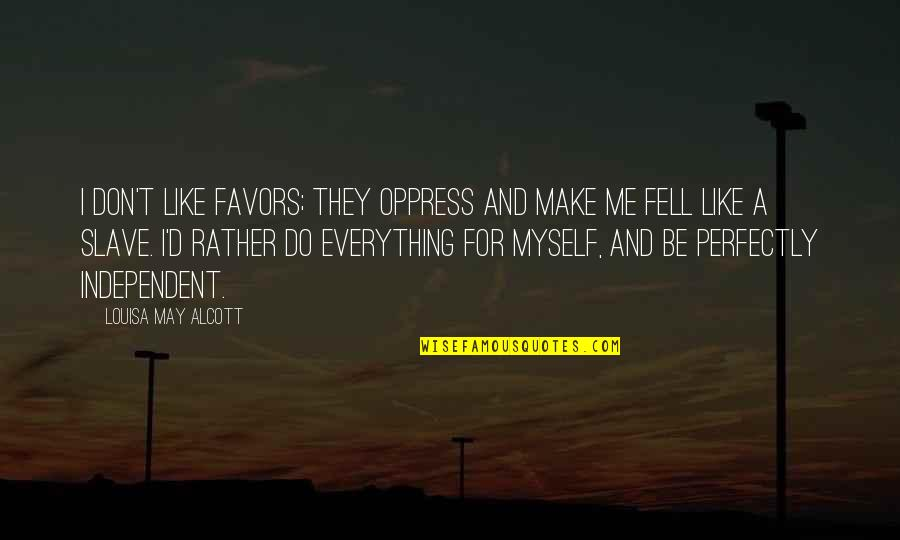 Oppress'd Quotes By Louisa May Alcott: I don't like favors; they oppress and make