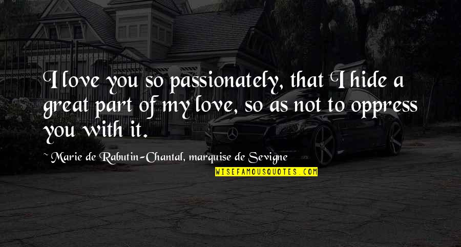 Oppress'd Quotes By Marie De Rabutin-Chantal, Marquise De Sevigne: I love you so passionately, that I hide