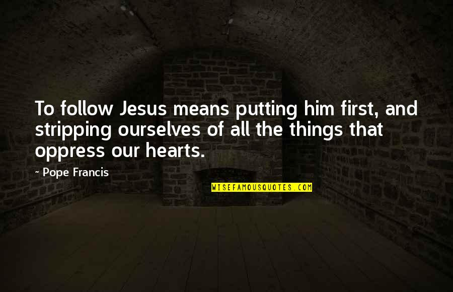 Oppress'd Quotes By Pope Francis: To follow Jesus means putting him first, and