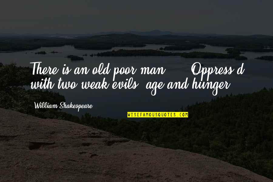 Oppress'd Quotes By William Shakespeare: There is an old poor man, ... Oppress'd