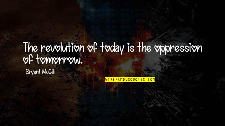 Oppression And Revolution Quotes By Bryant McGill: The revolution of today is the oppression of