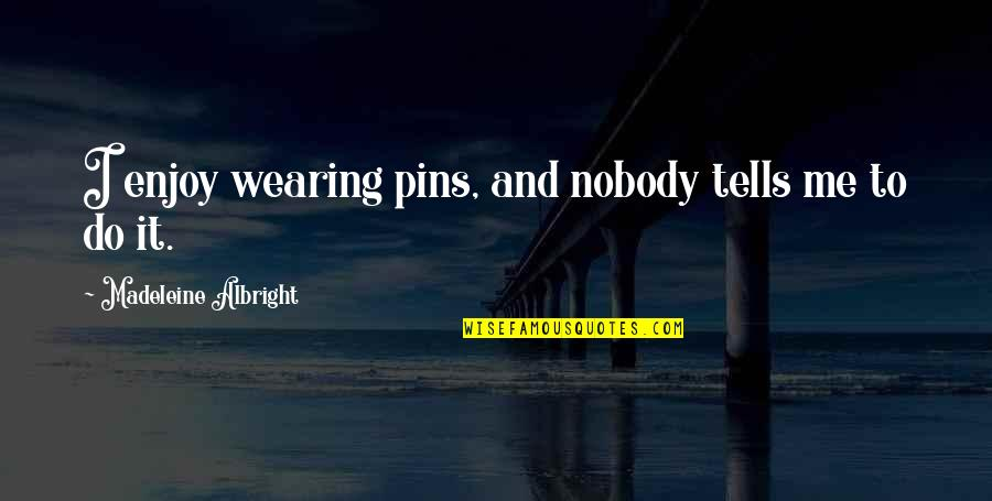 Oppression Of The Poor Quotes By Madeleine Albright: I enjoy wearing pins, and nobody tells me