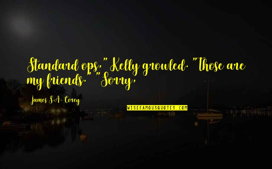 """Ops Quotes By James S.A. Corey: Standard ops,"""" Kelly growled. """"Those are my friends."""""""