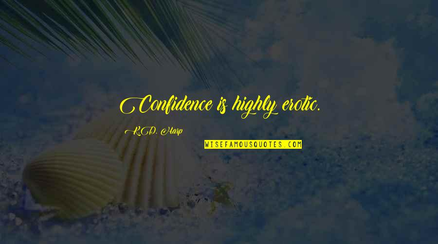 Ops Quotes By K.D. Harp: Confidence is highly erotic.