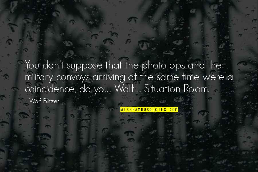 Ops Quotes By Wolf Blitzer: You don't suppose that the photo ops and