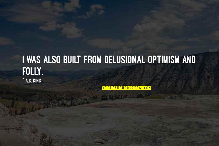 Optimism's Quotes By A.S. King: I was also built from delusional optimism and