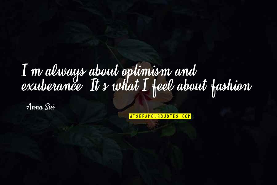 Optimism's Quotes By Anna Sui: I'm always about optimism and exuberance. It's what