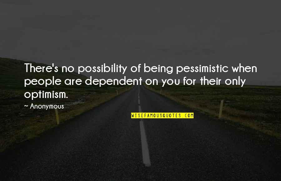 Optimism's Quotes By Anonymous: There's no possibility of being pessimistic when people