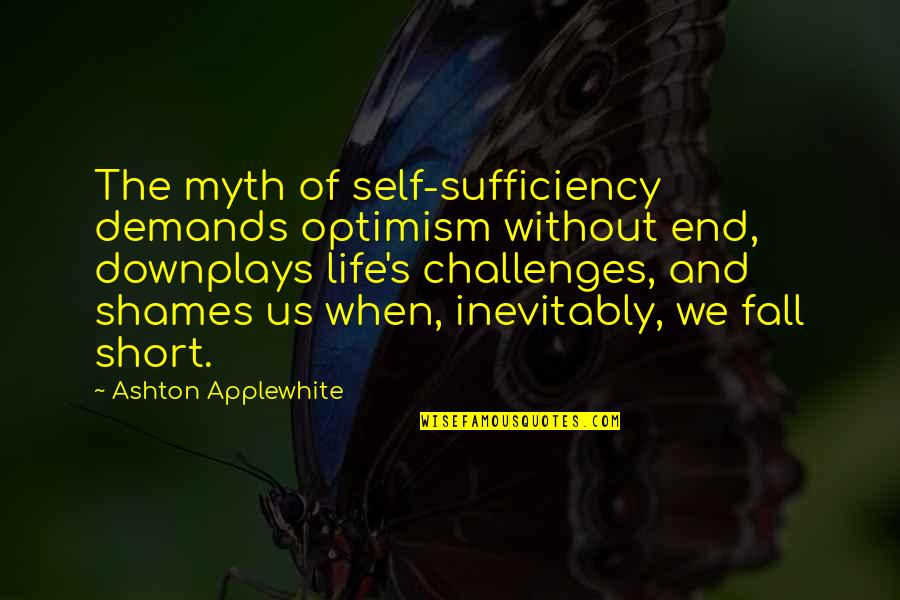 Optimism's Quotes By Ashton Applewhite: The myth of self-sufficiency demands optimism without end,