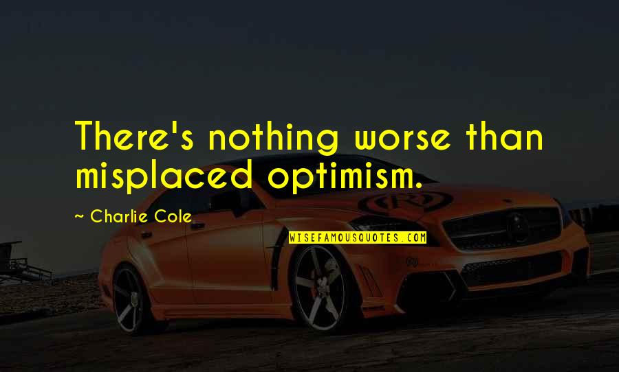 Optimism's Quotes By Charlie Cole: There's nothing worse than misplaced optimism.