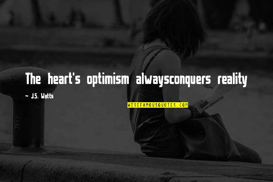 Optimism's Quotes By J.S. Watts: The heart's optimism alwaysconquers reality