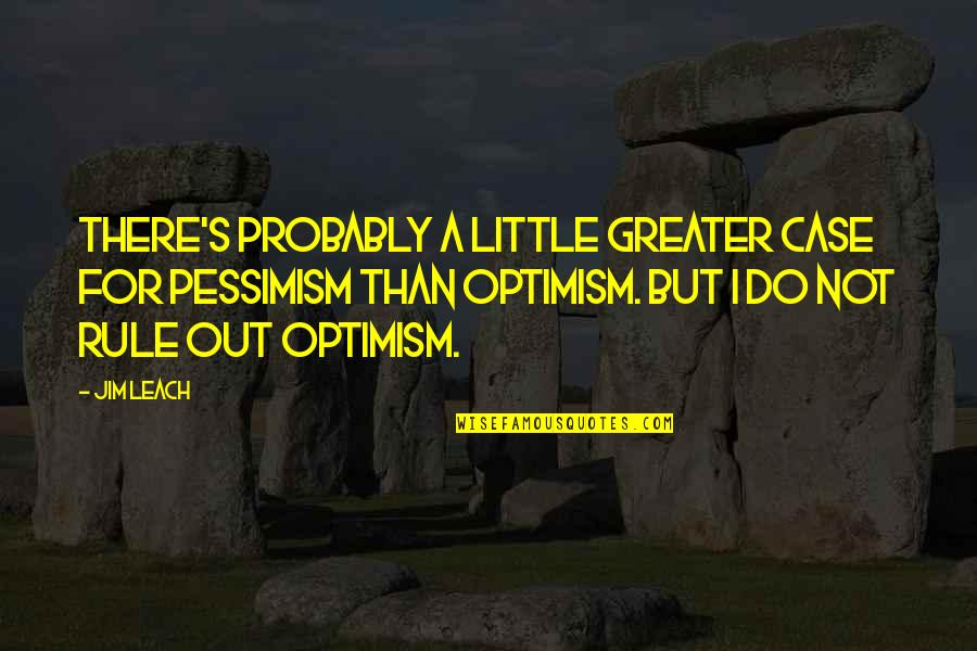 Optimism's Quotes By Jim Leach: There's probably a little greater case for pessimism