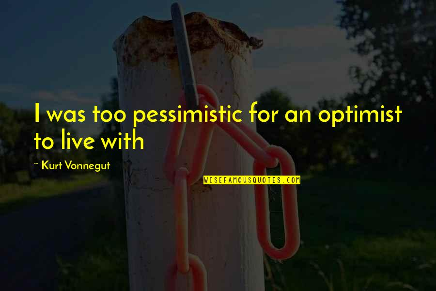 Optimism's Quotes By Kurt Vonnegut: I was too pessimistic for an optimist to