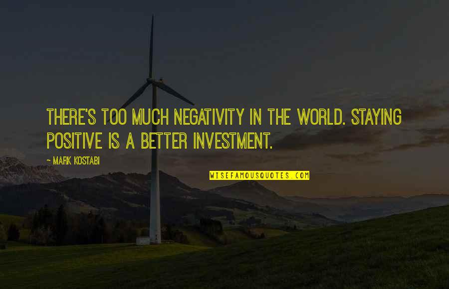 Optimism's Quotes By Mark Kostabi: There's too much negativity in the world. Staying