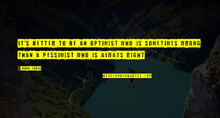 Optimism's Quotes By Mark Twain: It's better to be an optimist who is
