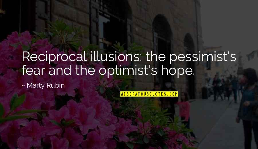 Optimism's Quotes By Marty Rubin: Reciprocal illusions: the pessimist's fear and the optimist's