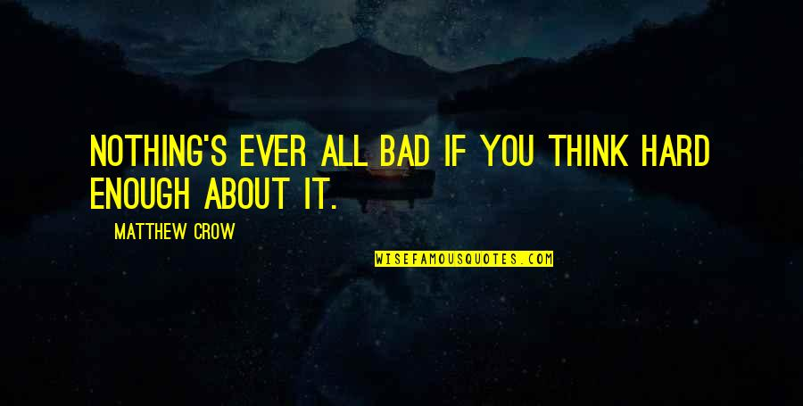 Optimism's Quotes By Matthew Crow: Nothing's ever all bad if you think hard