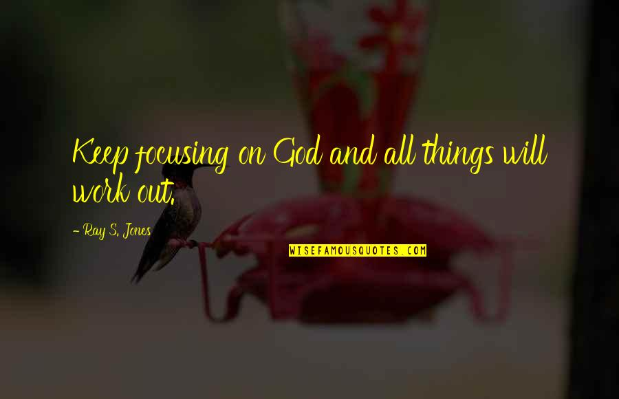 Optimism's Quotes By Ray S. Jones: Keep focusing on God and all things will