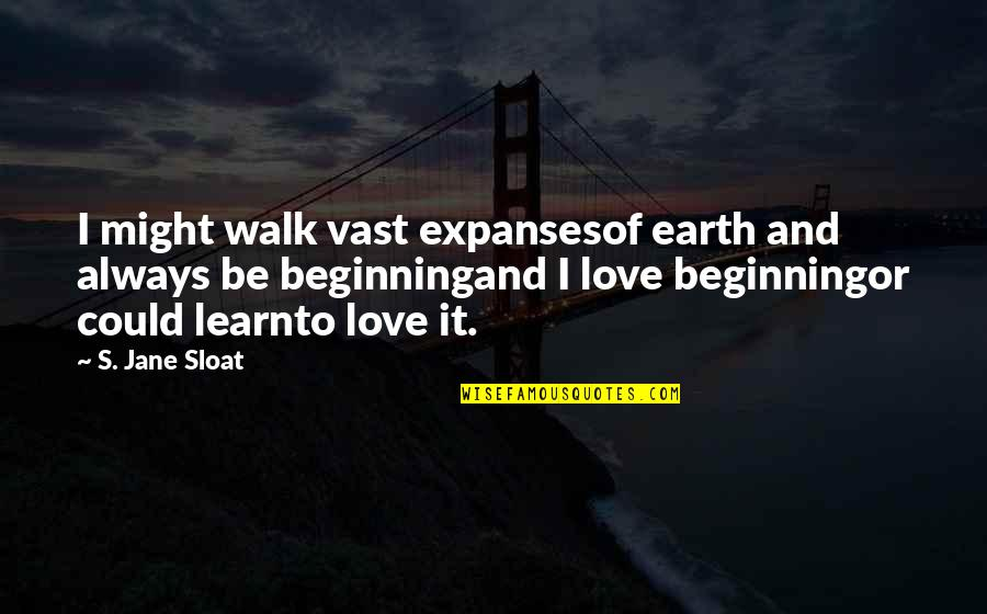 Optimism's Quotes By S. Jane Sloat: I might walk vast expansesof earth and always